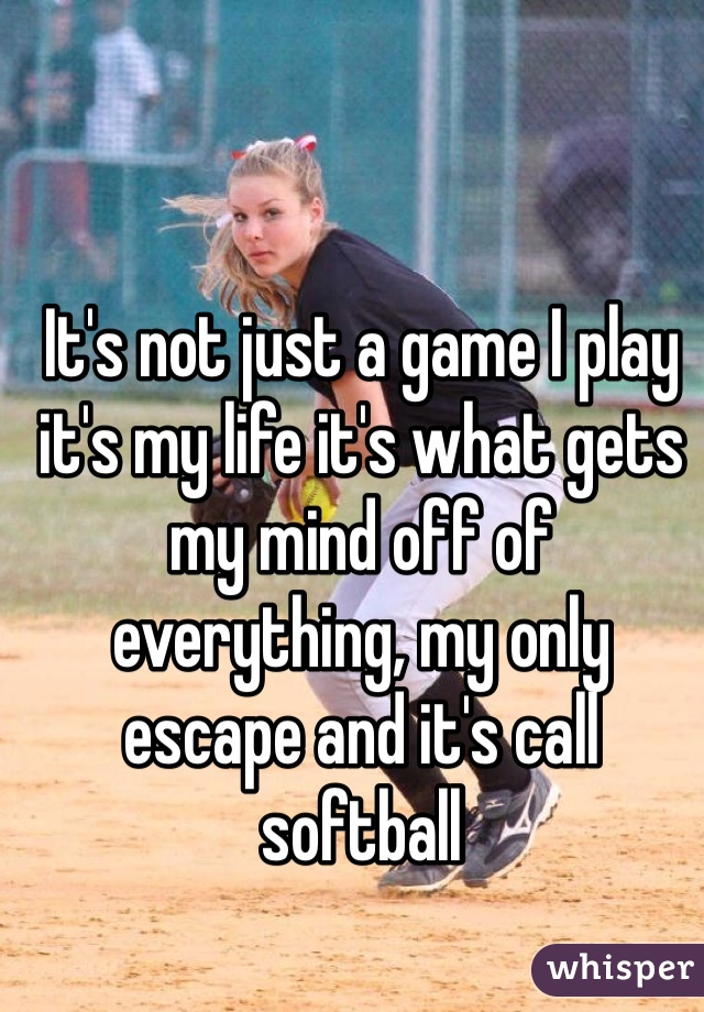 It's not just a game I play it's my life it's what gets my mind off of everything, my only escape and it's call softball