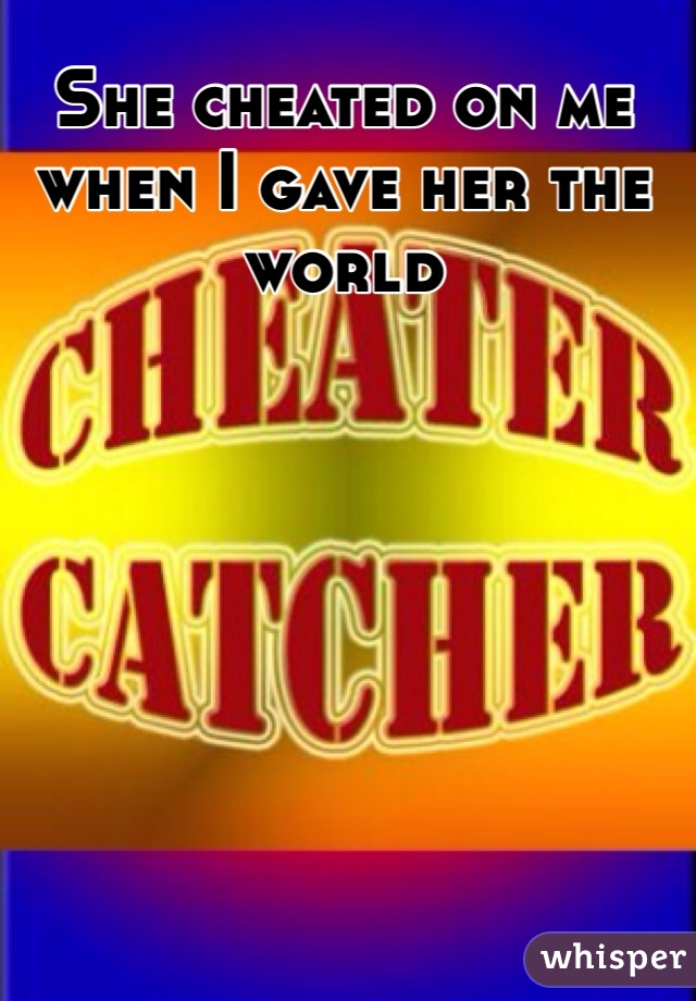 She cheated on me when I gave her the world