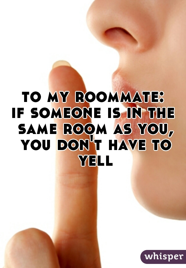 to my roommate: if someone is in the same room as you, you don't have to yell