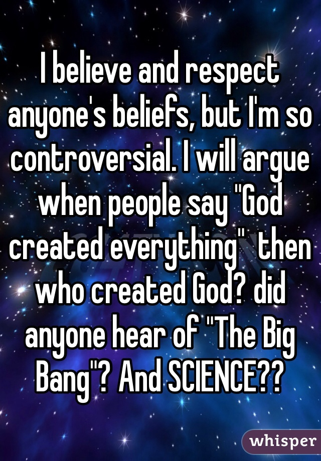 "I believe and respect anyone's beliefs, but I'm so controversial. I will argue when people say ""God created everything""  then who created God? did anyone hear of ""The Big Bang""? And SCIENCE??"