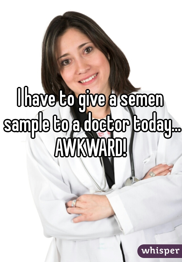 I have to give a semen sample to a doctor today... AWKWARD!