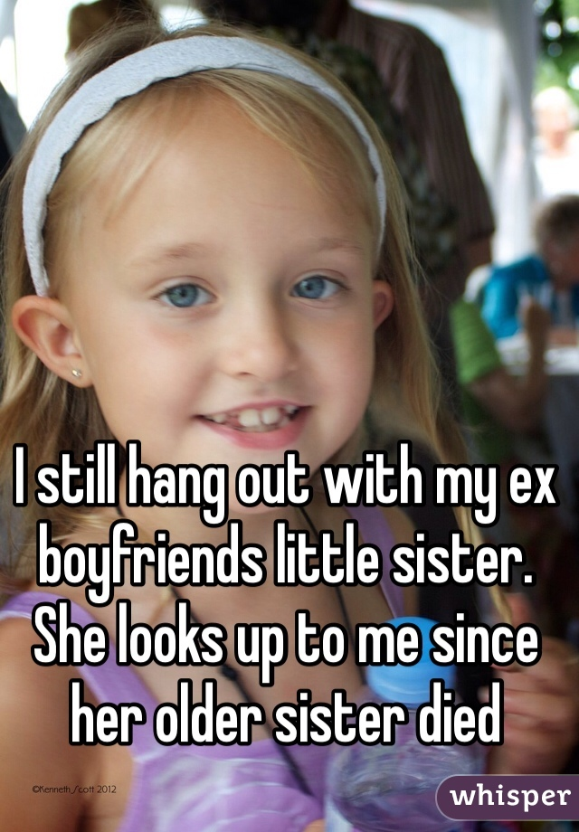 I still hang out with my ex boyfriends little sister. She looks up to me since her older sister died