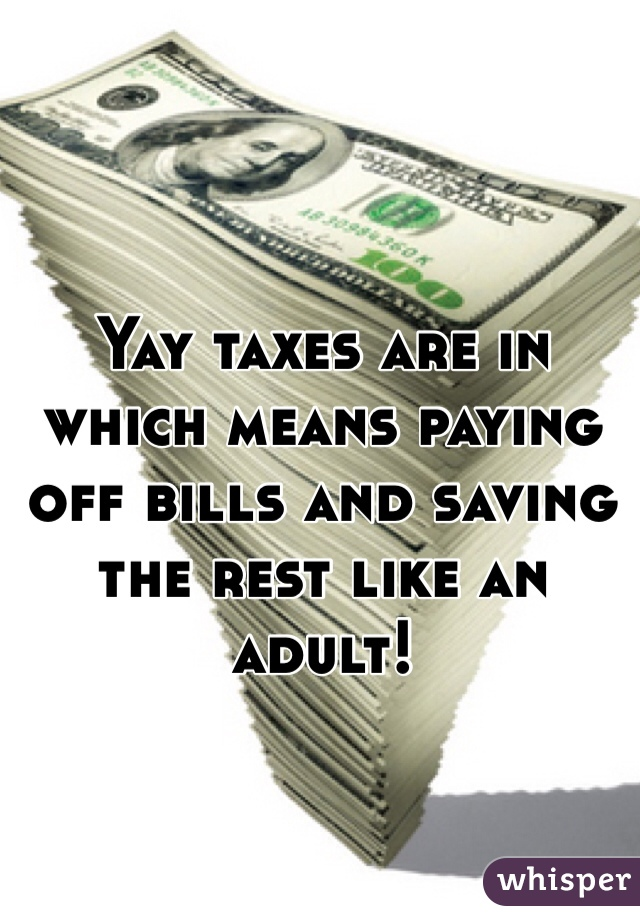 Yay taxes are in which means paying off bills and saving the rest like an adult!