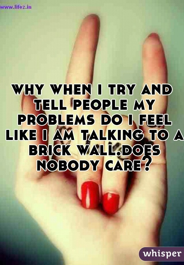 why when i try and tell people my problems do i feel like i am talking to a brick wall.does nobody care?