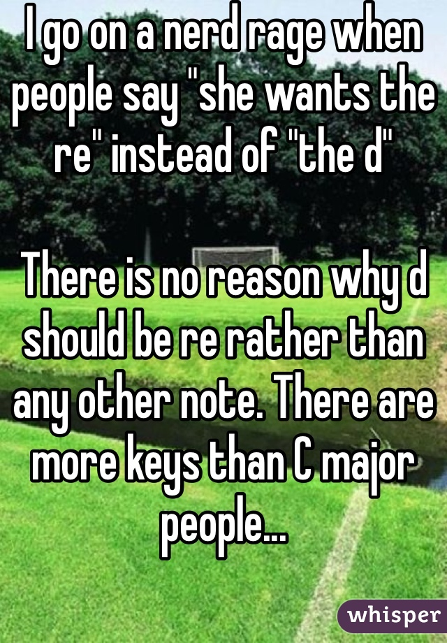 """I go on a nerd rage when people say """"she wants the re"""" instead of """"the d""""  There is no reason why d should be re rather than any other note. There are more keys than C major people..."""