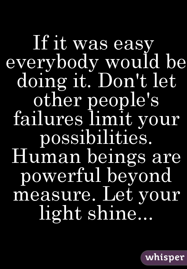 If it was easy everybody would be doing it. Don't let other people's failures limit your possibilities. Human beings are powerful beyond measure. Let your light shine...