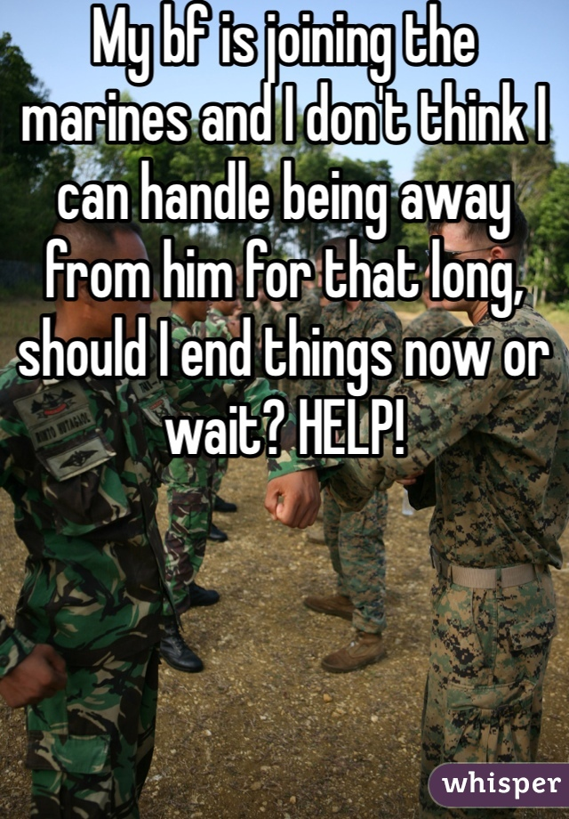 My bf is joining the marines and I don't think I can handle being away from him for that long, should I end things now or wait? HELP!