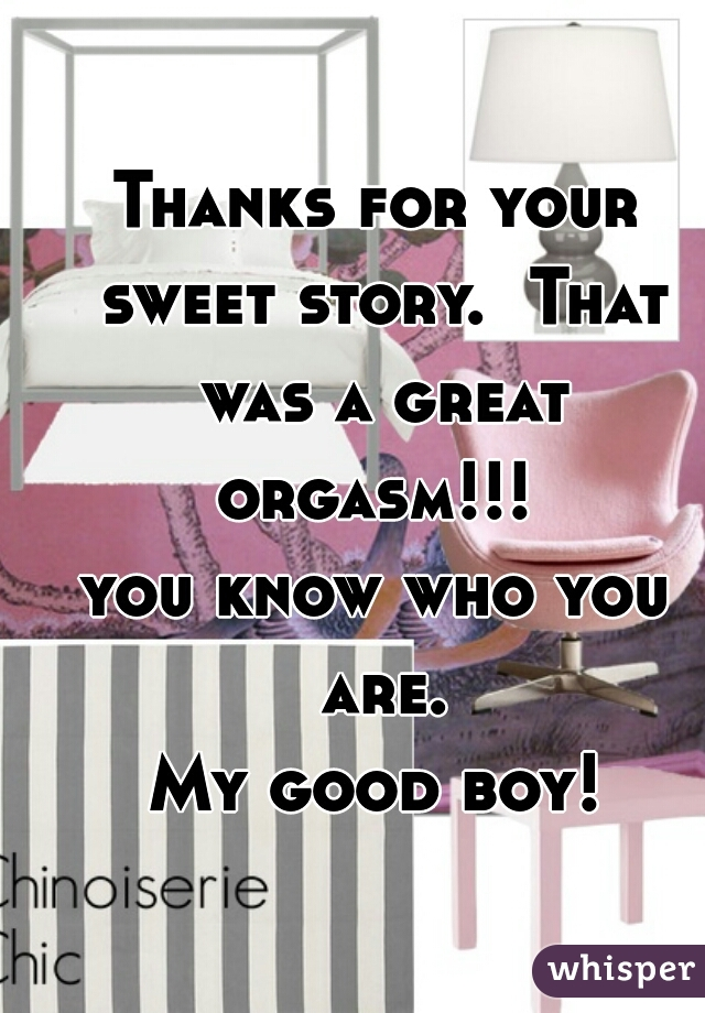 Thanks for your sweet story.  That was a great orgasm!!!  you know who you are.  My good boy!