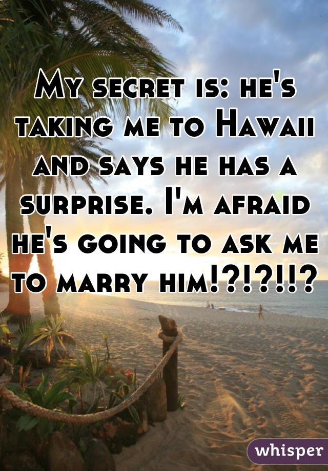 My secret is: he's taking me to Hawaii and says he has a surprise. I'm afraid he's going to ask me to marry him!?!?!!?