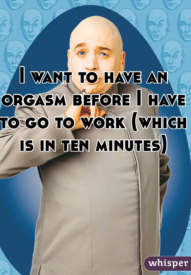 I want to have an orgasm before I have to go to work (which is in ten minutes)