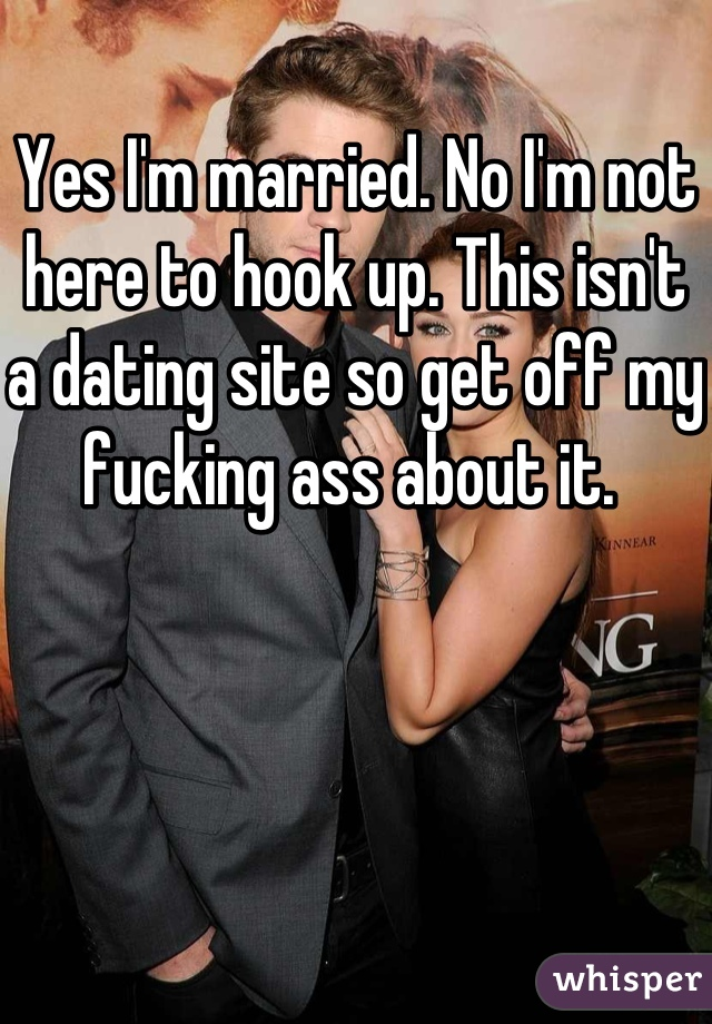 Yes I'm married. No I'm not here to hook up. This isn't a dating site so get off my fucking ass about it.