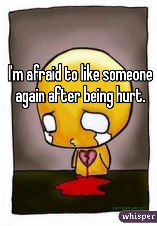 I'm afraid to like someone again after being hurt.