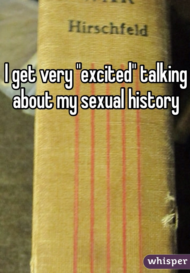 "I get very ""excited"" talking about my sexual history"