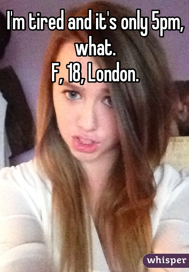I'm tired and it's only 5pm, what. F, 18, London.