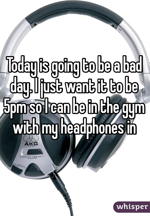 Today is going to be a bad day. I just want it to be 5pm so I can be in the gym with my headphones in