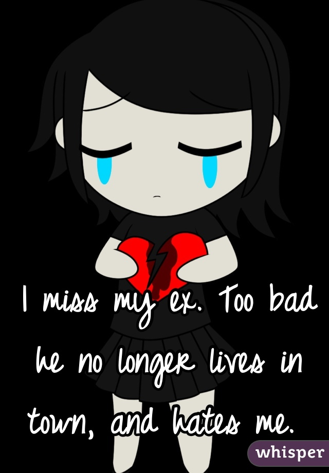 I miss my ex. Too bad he no longer lives in town, and hates me.