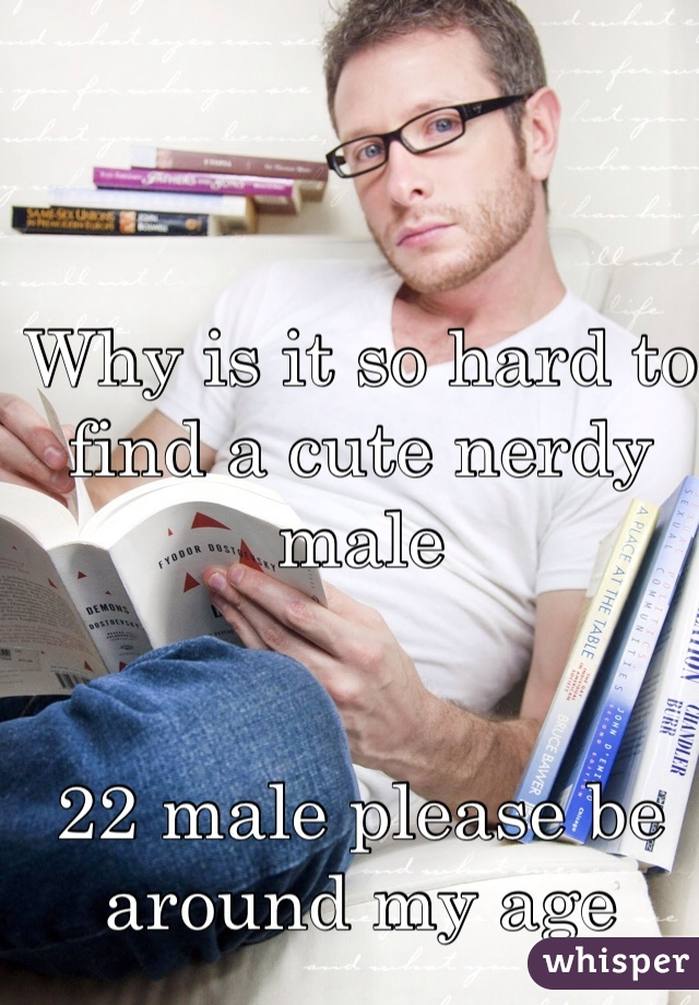 Why is it so hard to find a cute nerdy male   22 male please be around my age