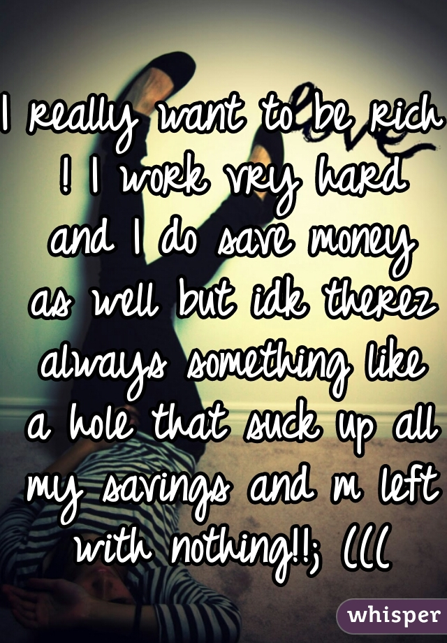 I really want to be rich ! I work vry hard and I do save money as well but idk therez always something like a hole that suck up all my savings and m left with nothing!!; (((