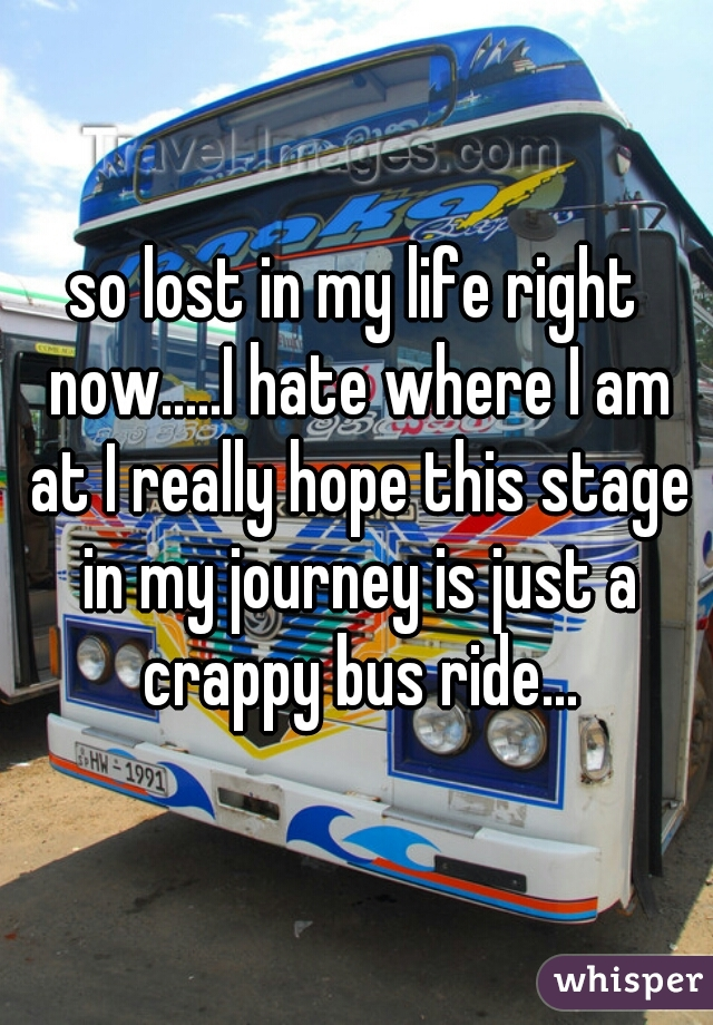 so lost in my life right now.....I hate where I am at I really hope this stage in my journey is just a crappy bus ride...