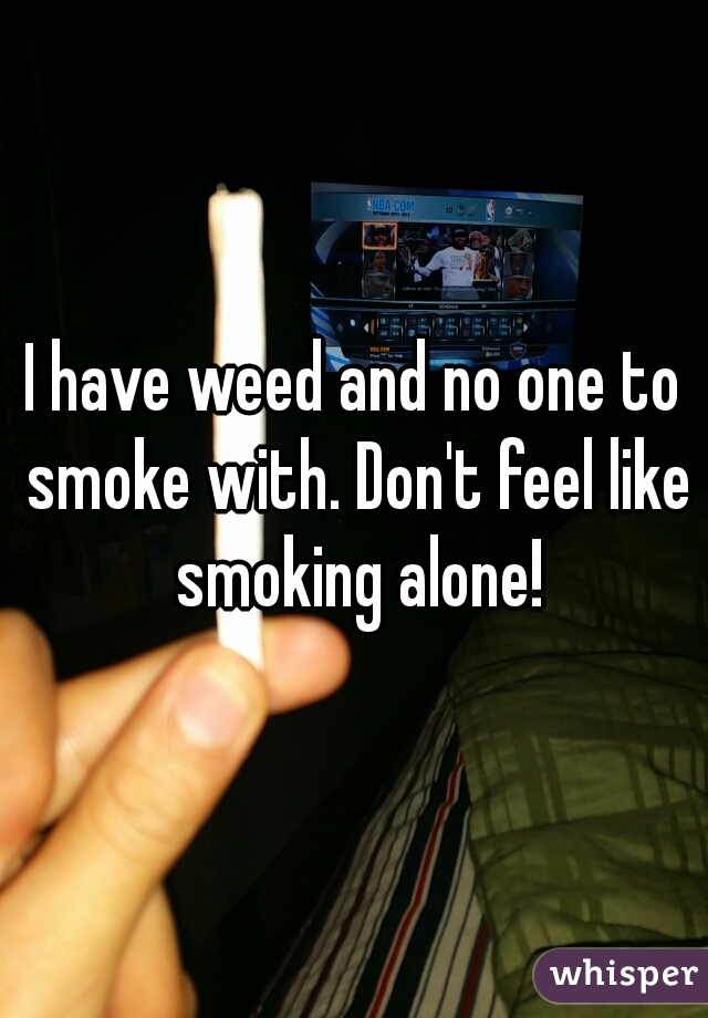 I have weed and no one to smoke with. Don't feel like smoking alone!