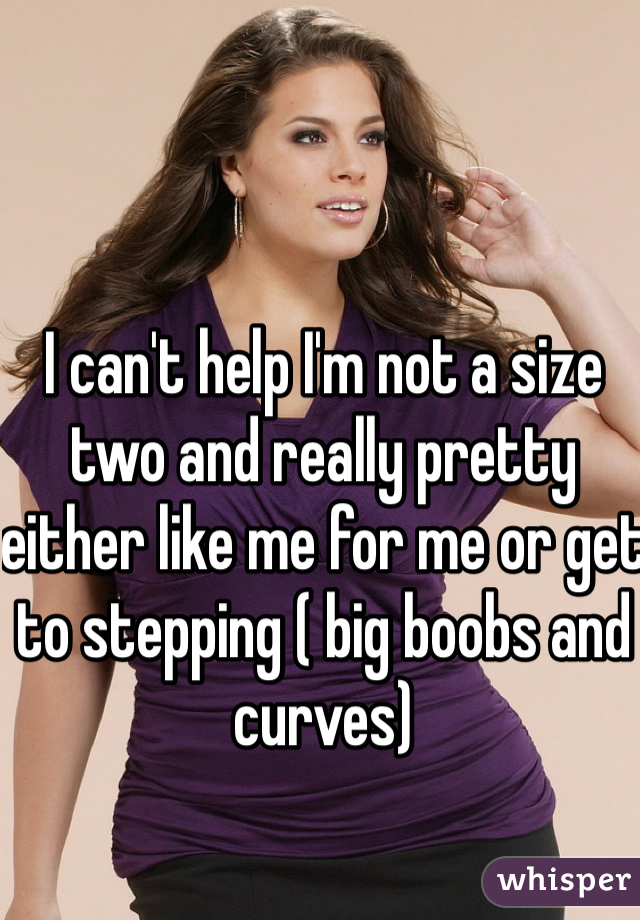 I can't help I'm not a size two and really pretty either like me for me or get to stepping ( big boobs and curves)