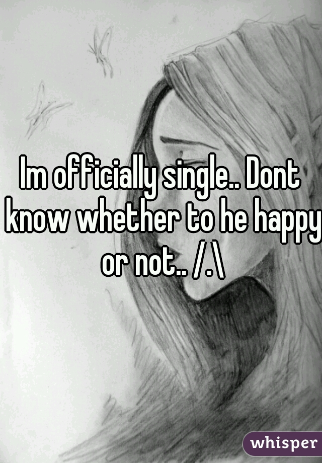 Im officially single.. Dont know whether to he happy or not.. /.\