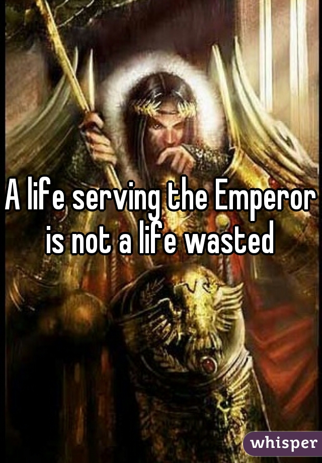 A life serving the Emperor is not a life wasted