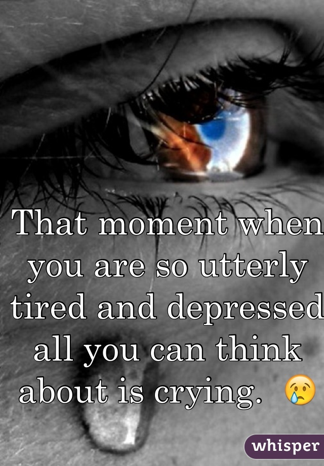 That moment when you are so utterly tired and depressed all you can think about is crying.  😢