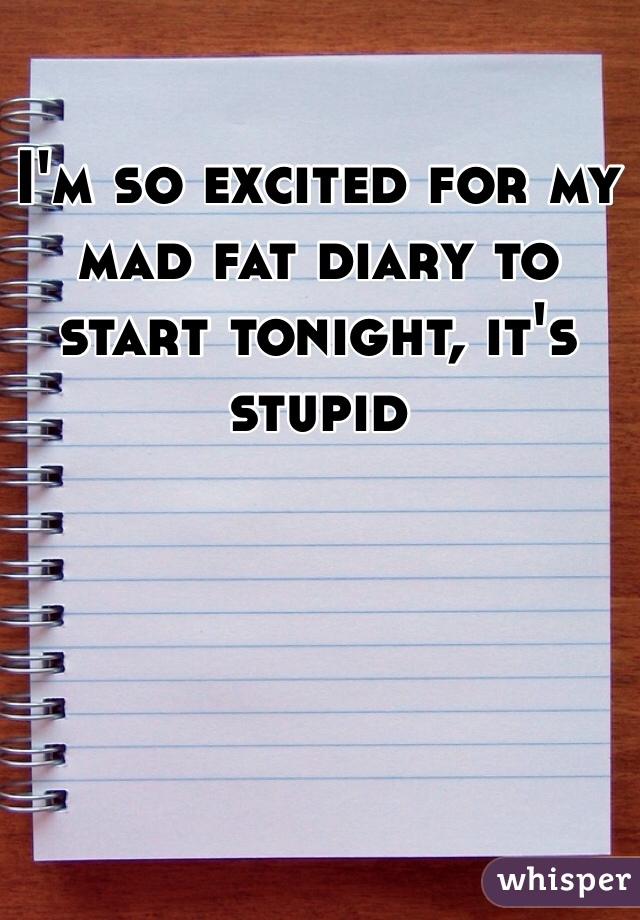 I'm so excited for my mad fat diary to start tonight, it's stupid