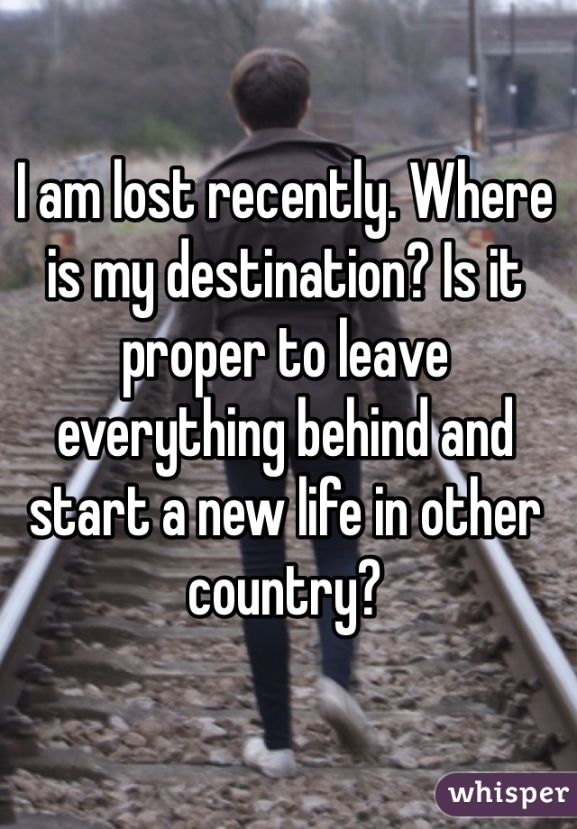 I am lost recently. Where is my destination? Is it proper to leave everything behind and start a new life in other country?