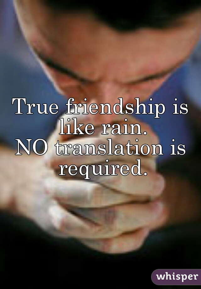 True friendship is like rain. NO translation is required.