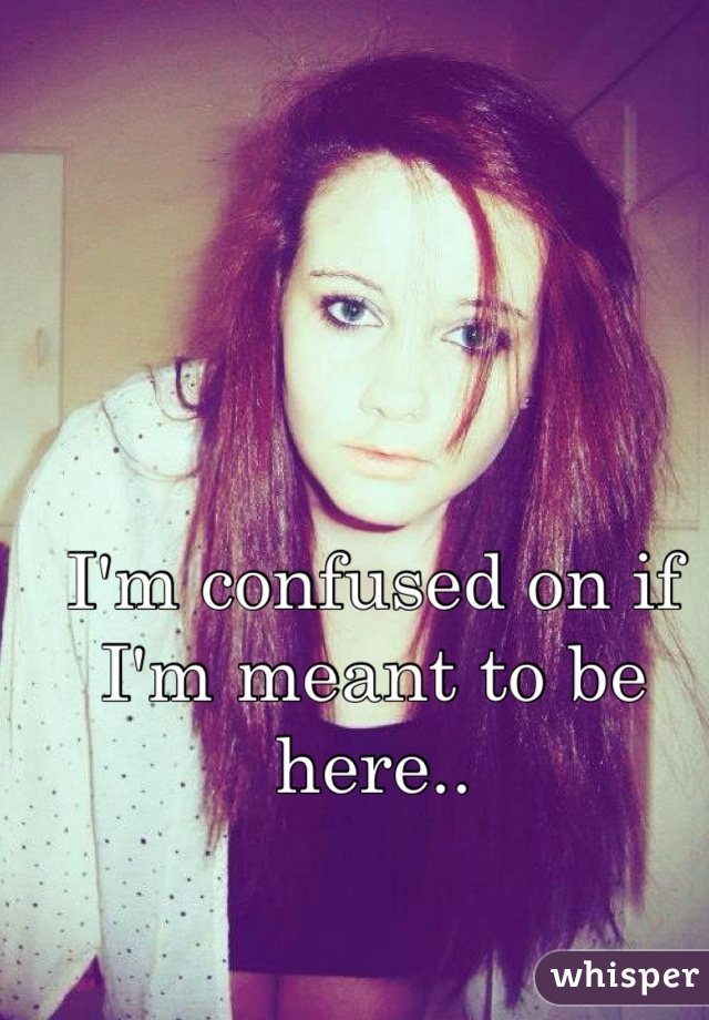 I'm confused on if I'm meant to be here..
