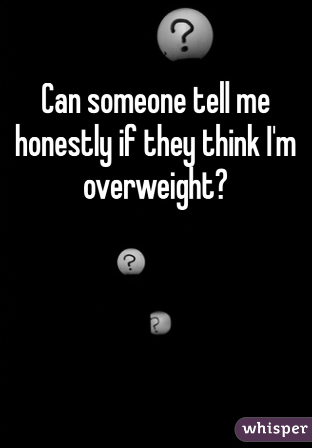 Can someone tell me honestly if they think I'm overweight?