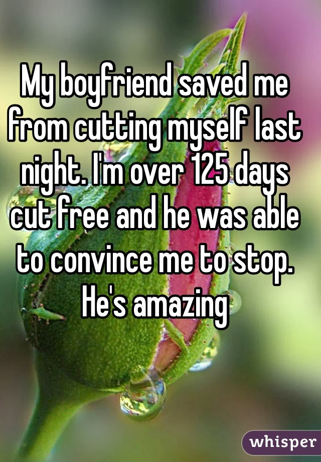 My boyfriend saved me from cutting myself last night. I'm over 125 days cut free and he was able to convince me to stop. He's amazing