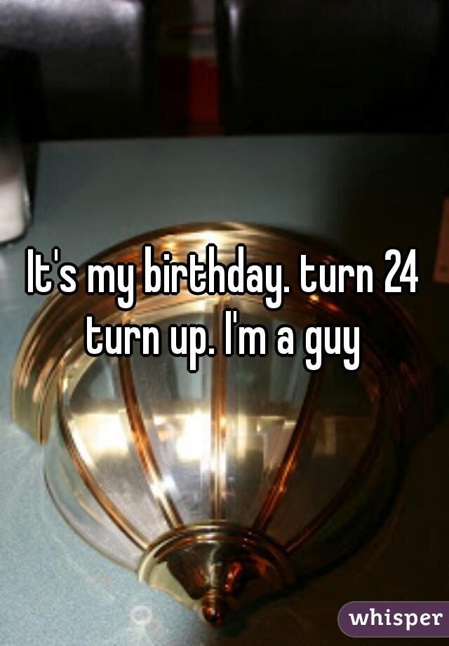 It's my birthday. turn 24 turn up. I'm a guy