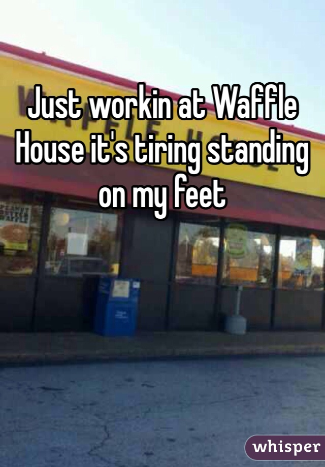 Just workin at Waffle House it's tiring standing on my feet