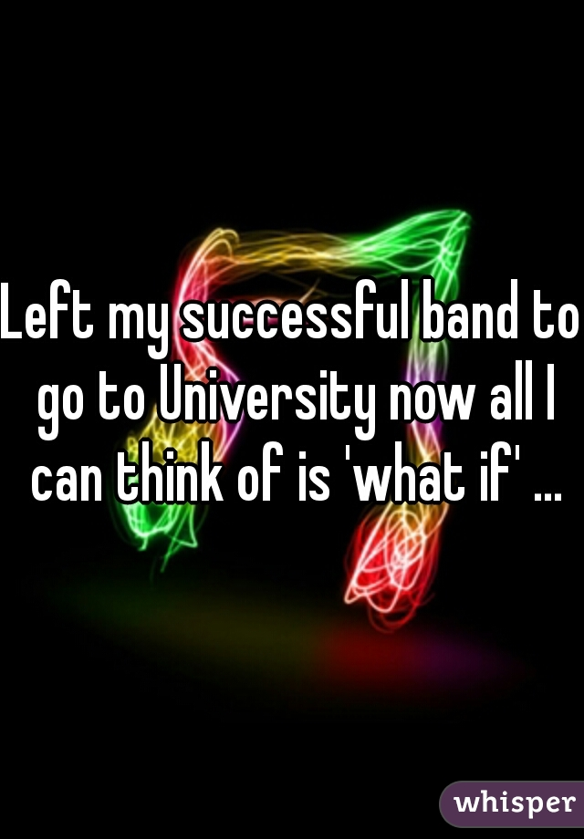 Left my successful band to go to University now all I can think of is 'what if' ...