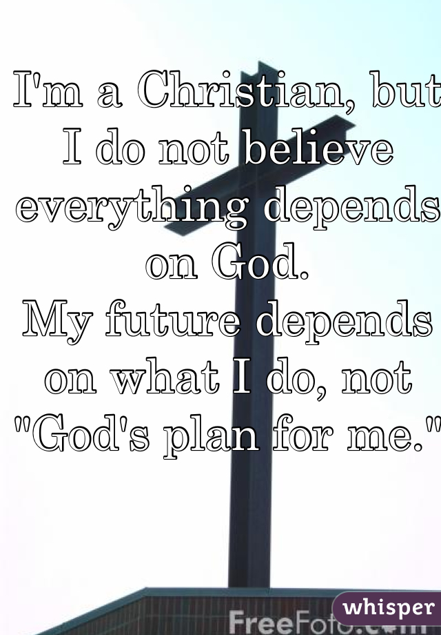 "I'm a Christian, but I do not believe everything depends on God. My future depends on what I do, not ""God's plan for me."""