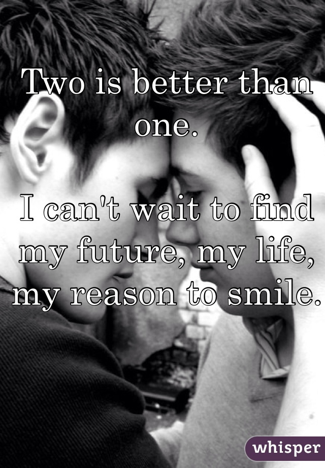 Two is better than one.   I can't wait to find my future, my life, my reason to smile.