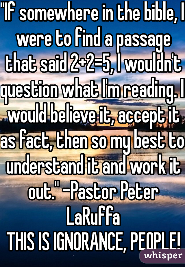 """""""If somewhere in the bible, I were to find a passage that said 2+2=5, I wouldn't question what I'm reading. I would believe it, accept it as fact, then so my best to understand it and work it out."""" -Pastor Peter LaRuffa  THIS IS IGNORANCE, PEOPLE!"""