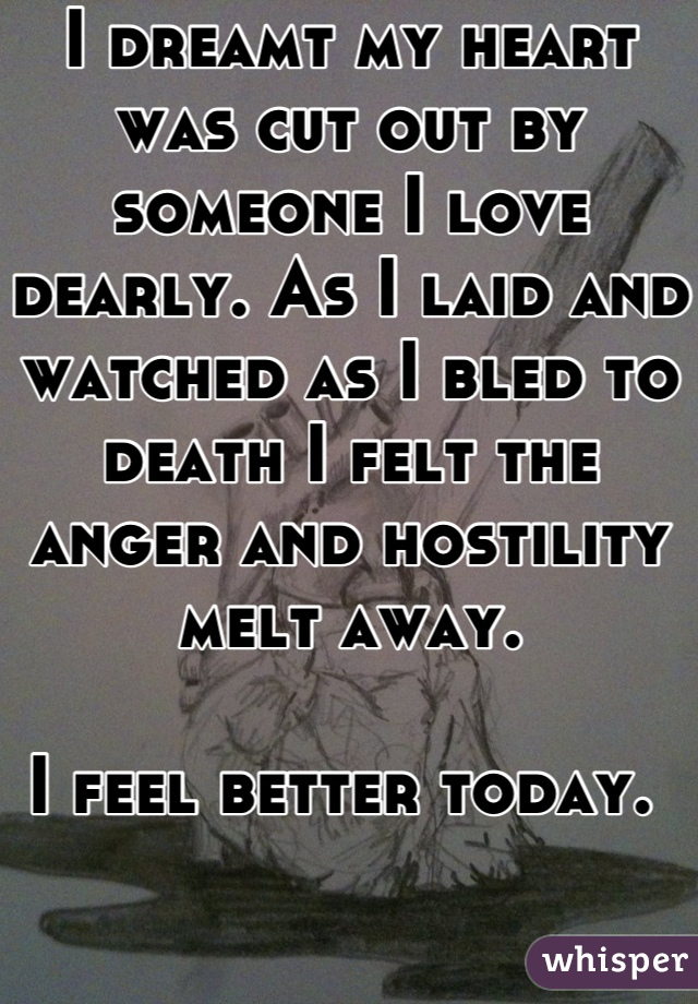 I dreamt my heart was cut out by someone I love dearly. As I laid and watched as I bled to death I felt the anger and hostility melt away.   I feel better today.
