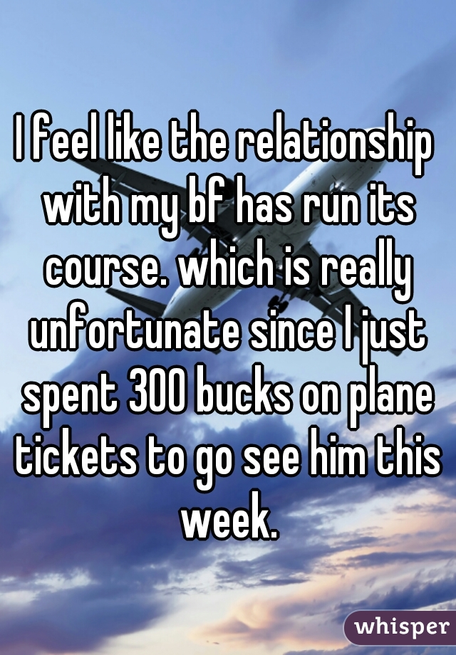 I feel like the relationship with my bf has run its course. which is really unfortunate since I just spent 300 bucks on plane tickets to go see him this week.