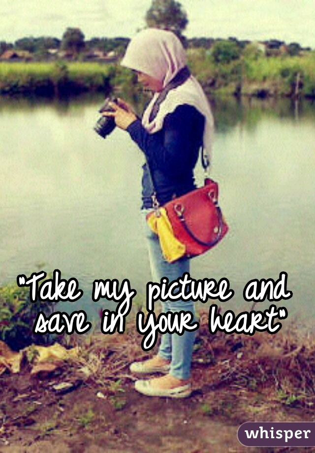 """""""Take my picture and save in your heart"""""""