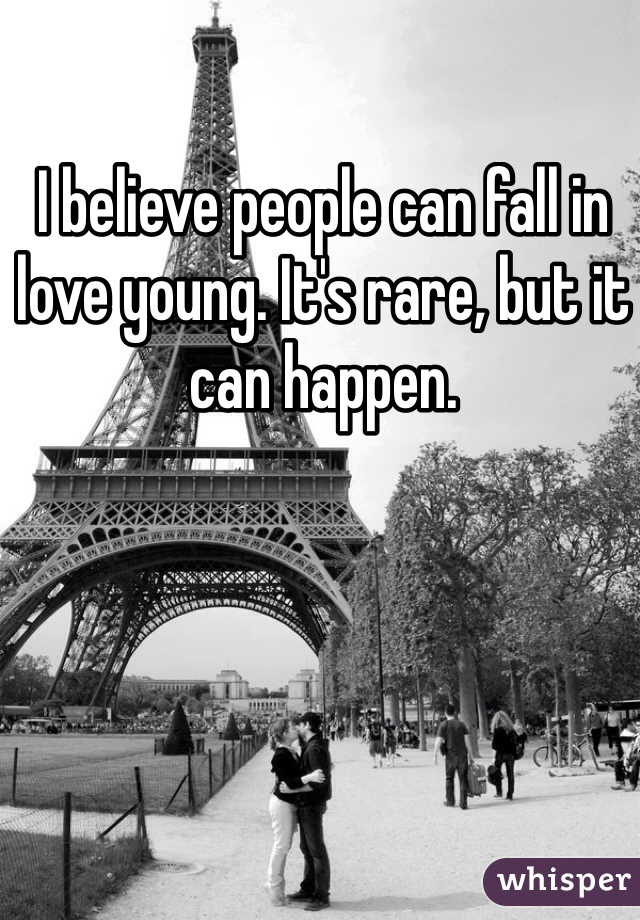 I believe people can fall in love young. It's rare, but it can happen.