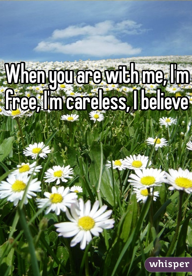 When you are with me, I'm free, I'm careless, I believe