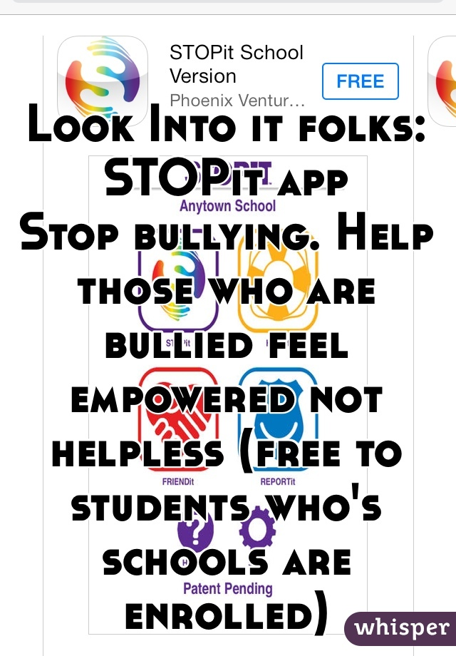 Look Into it folks: STOPit app  Stop bullying. Help those who are bullied feel empowered not helpless (free to students who's schools are enrolled)