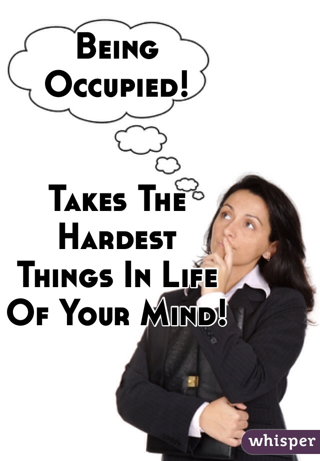 Being Occupied!   Takes The  Hardest  Things In Life  Of Your Mind!
