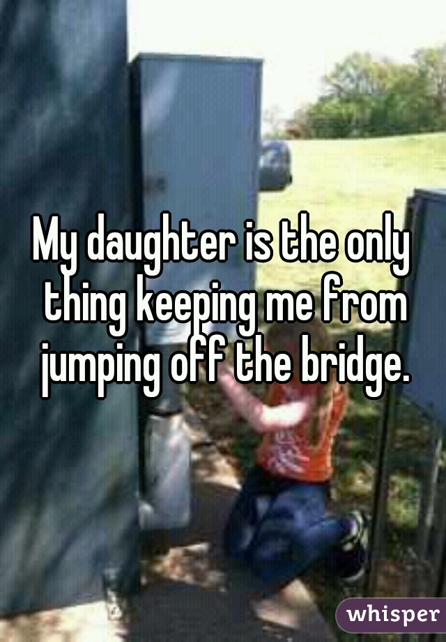 My daughter is the only thing keeping me from jumping off the bridge.