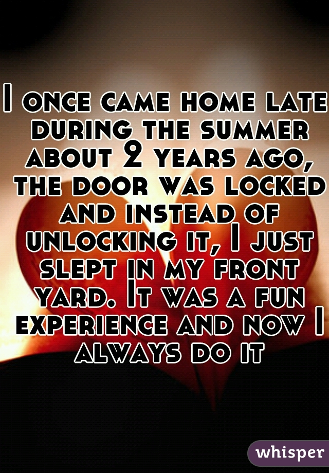 I once came home late during the summer about 2 years ago, the door was locked and instead of unlocking it, I just slept in my front yard. It was a fun experience and now I always do it