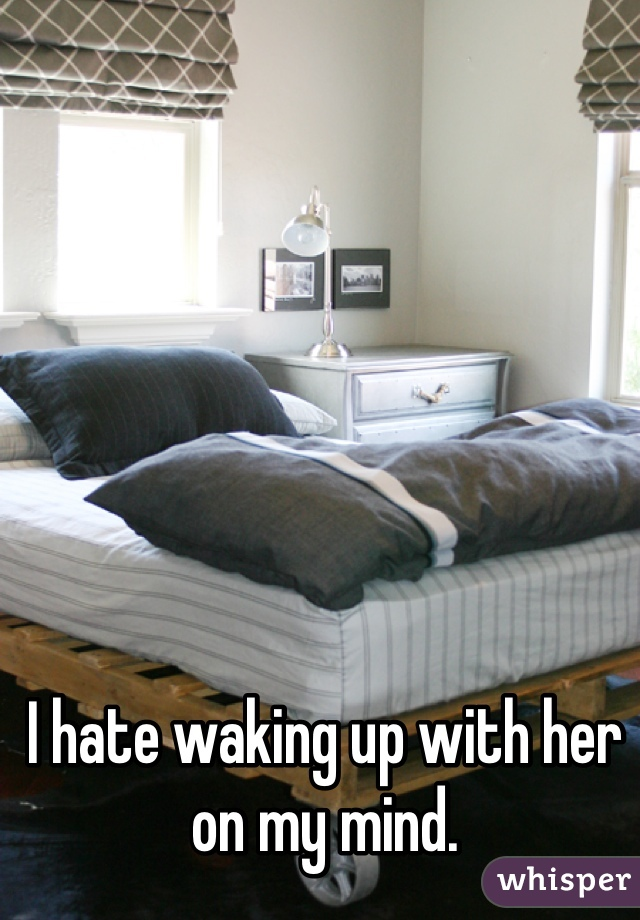 I hate waking up with her on my mind.